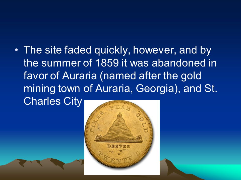 The site faded quickly, however, and by the summer of 1859 it was abandoned in favor of Auraria (named after the gold mining town of Auraria, Georgia), and St.