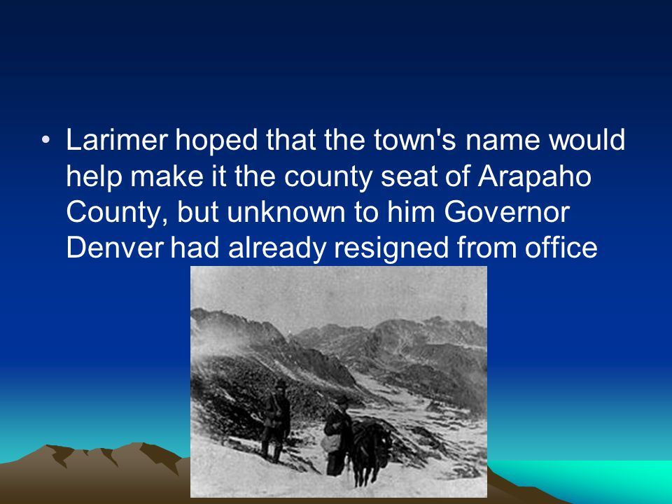 Larimer hoped that the town s name would help make it the county seat of Arapaho County, but unknown to him Governor Denver had already resigned from office
