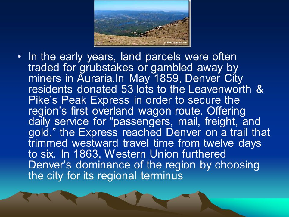 In the early years, land parcels were often traded for grubstakes or gambled away by miners in Auraria.In May 1859, Denver City residents donated 53 lots to the Leavenworth & Pike's Peak Express in order to secure the region's first overland wagon route.