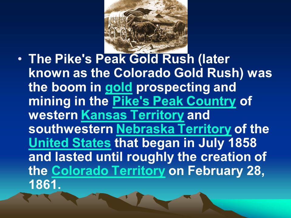 The Pike s Peak Gold Rush (later known as the Colorado Gold Rush) was the boom in gold prospecting and mining in the Pike s Peak Country of western Kansas Territory and southwestern Nebraska Territory of the United States that began in July 1858 and lasted until roughly the creation of the Colorado Territory on February 28, 1861.