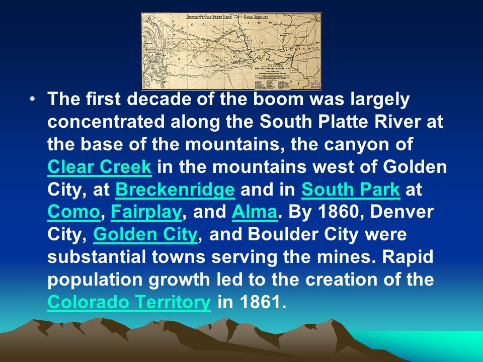 The first decade of the boom was largely concentrated along the South Platte River at the base of the mountains, the canyon of Clear Creek in the mountains west of Golden City, at Breckenridge and in South Park at Como, Fairplay, and Alma.