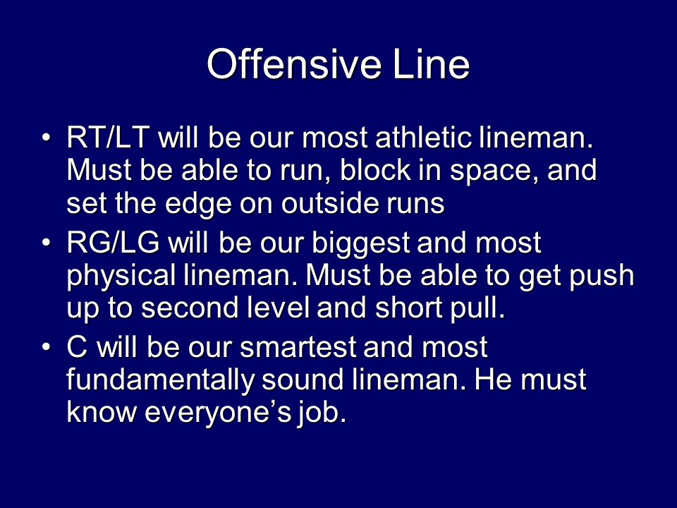 Offensive Line RT/LT will be our most athletic lineman. Must be able to run, block in space, and set the edge on outside runs.