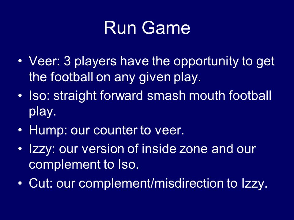 Run Game Veer: 3 players have the opportunity to get the football on any given play. Iso: straight forward smash mouth football play.