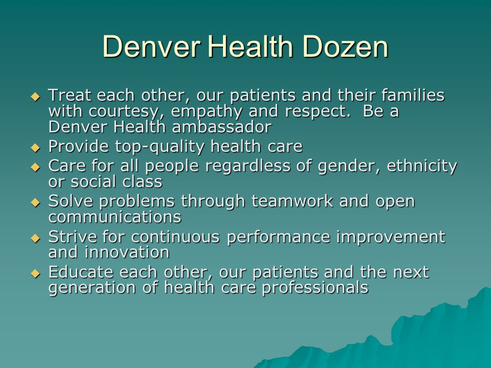 Denver Health Dozen Treat each other, our patients and their families with courtesy, empathy and respect. Be a Denver Health ambassador.