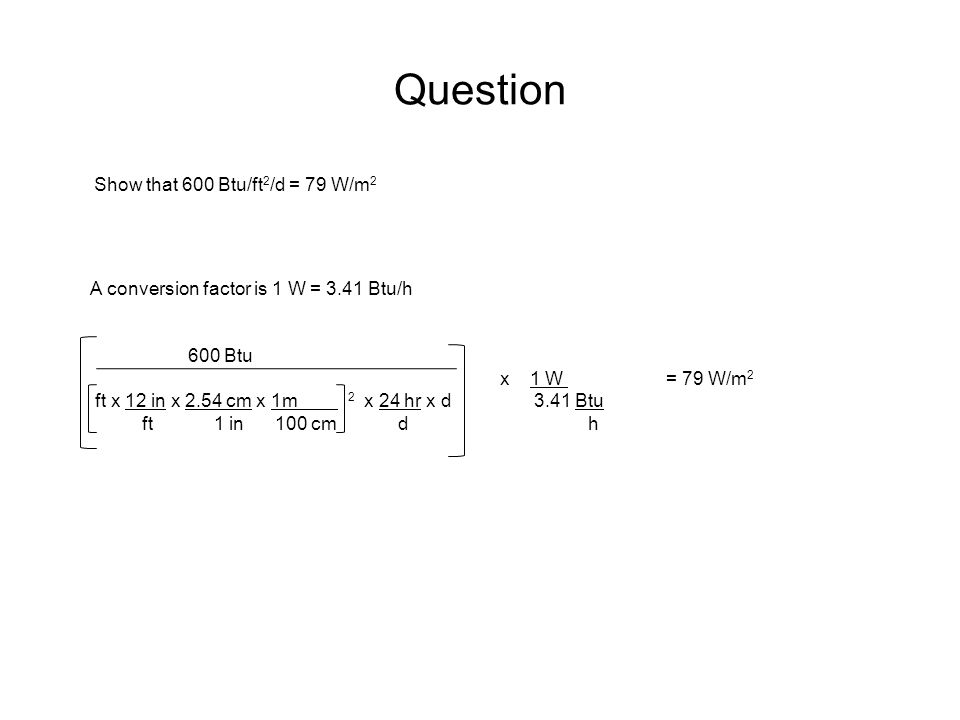 Question Show that 600 Btu/ft2/d = 79 W/m2
