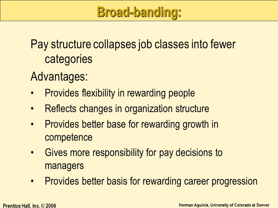 Broad-banding: Pay structure collapses job classes into fewer categories. Advantages: Provides flexibility in rewarding people.