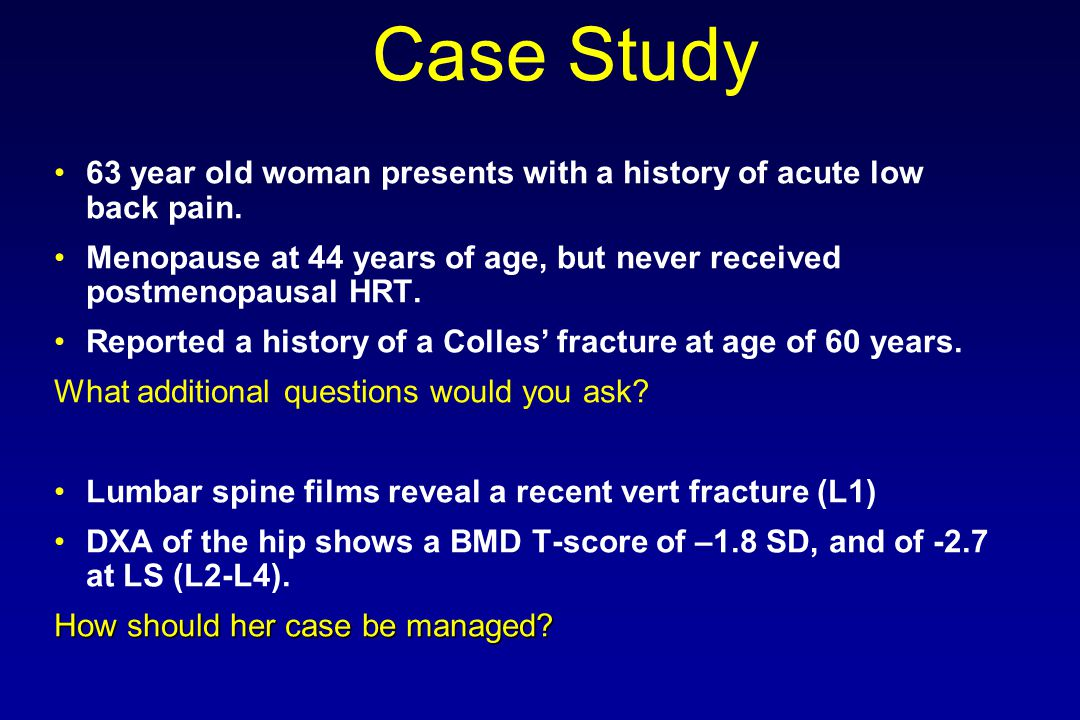 Case Study 63 year old woman presents with a history of acute low back pain. Menopause at 44 years of age, but never received postmenopausal HRT.