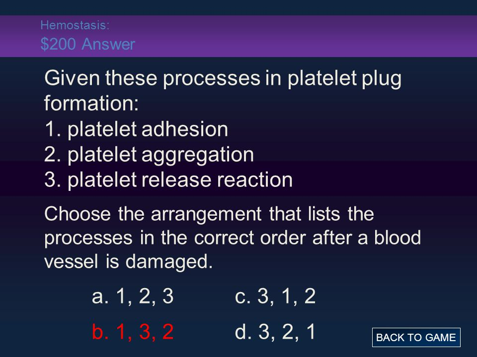 Hemostasis: $200 Answer Given these processes in platelet plug formation: 1. platelet adhesion 2. platelet aggregation 3. platelet release reaction.