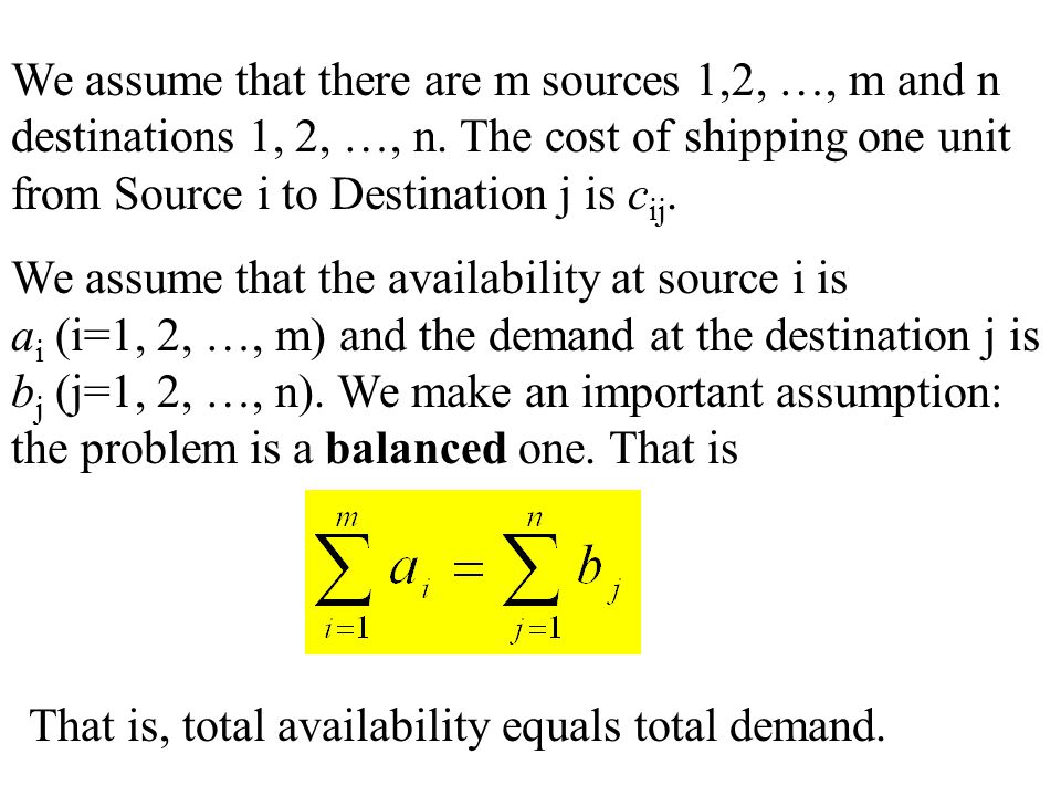 We assume that there are m sources 1,2, …, m and n destinations 1, 2, …, n. The cost of shipping one unit from Source i to Destination j is cij.