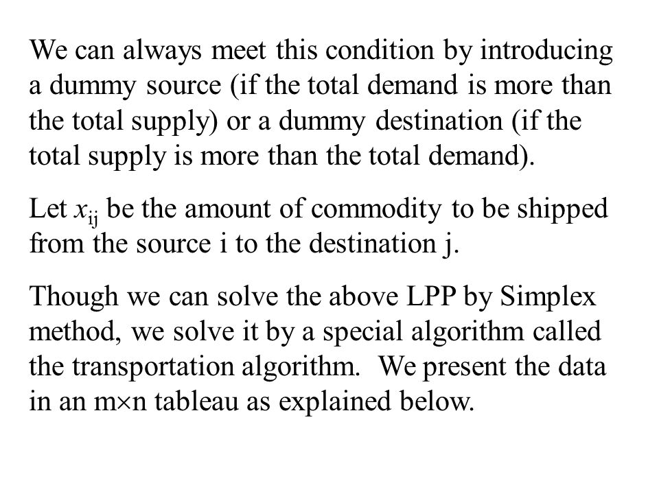 We can always meet this condition by introducing a dummy source (if the total demand is more than the total supply) or a dummy destination (if the total supply is more than the total demand).