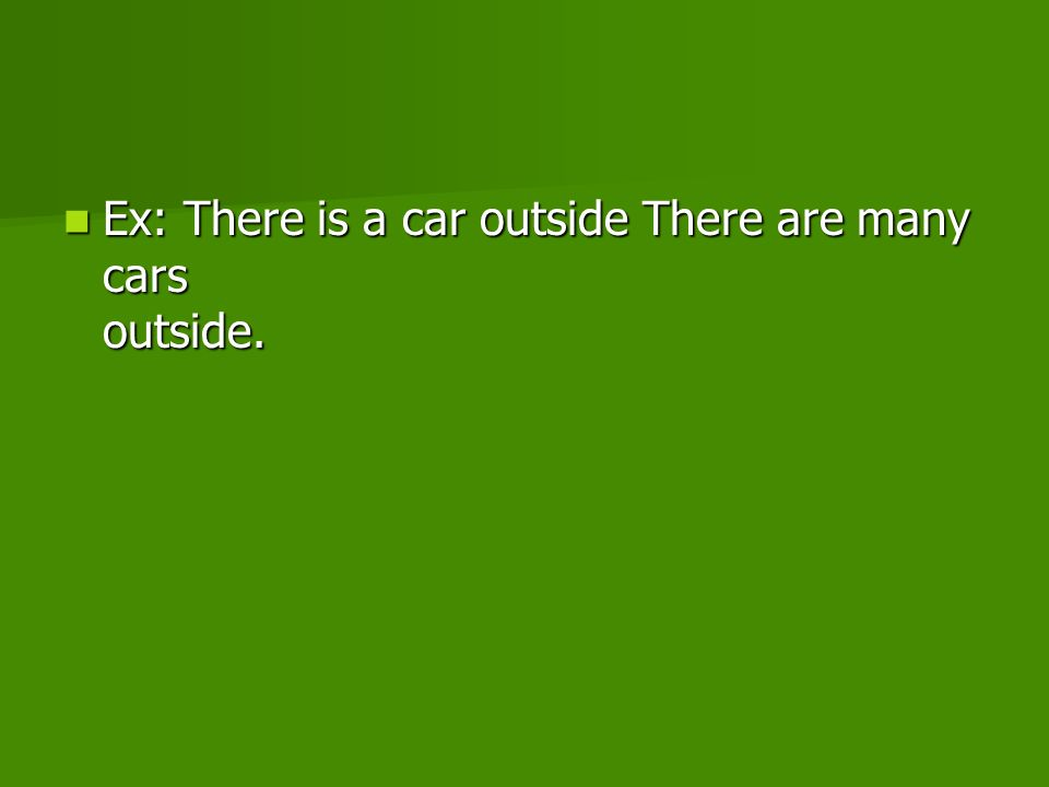 Ex: There is a car outside There are many cars outside.