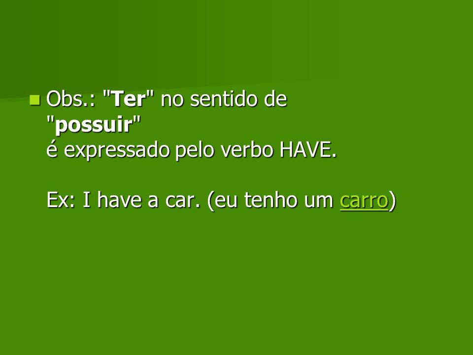 Obs. : Ter no sentido de possuir é expressado pelo verbo HAVE