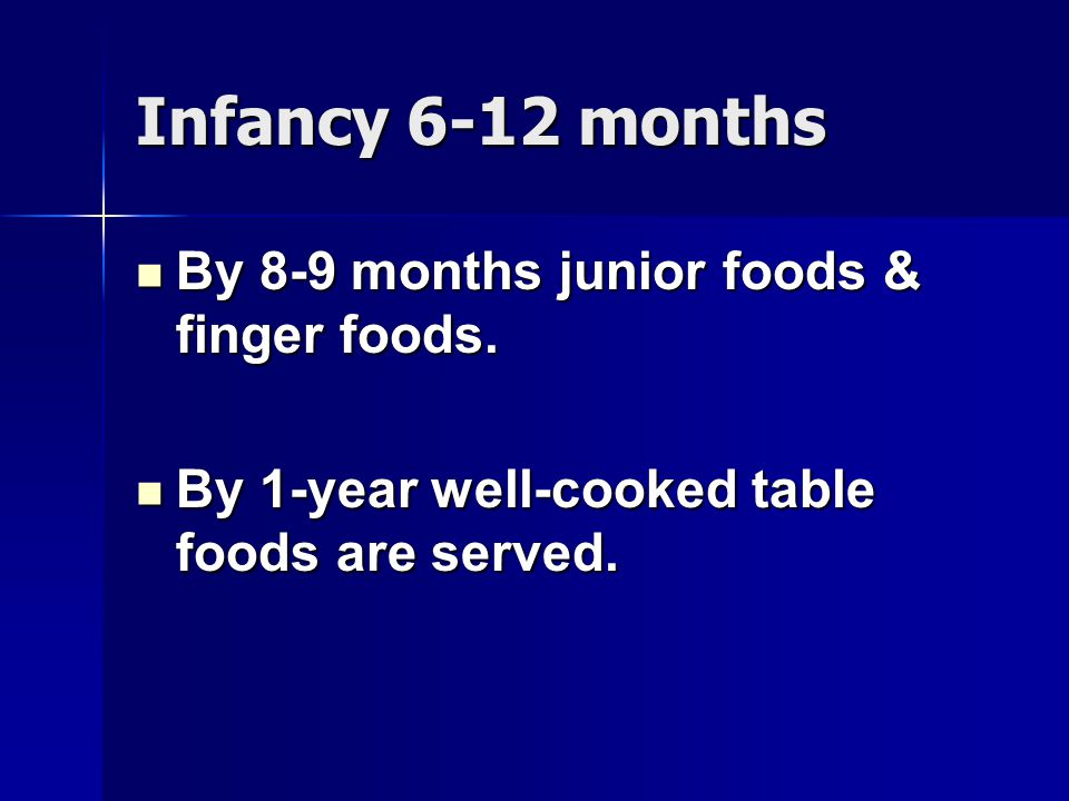 Infancy 6-12 months By 8-9 months junior foods & finger foods.