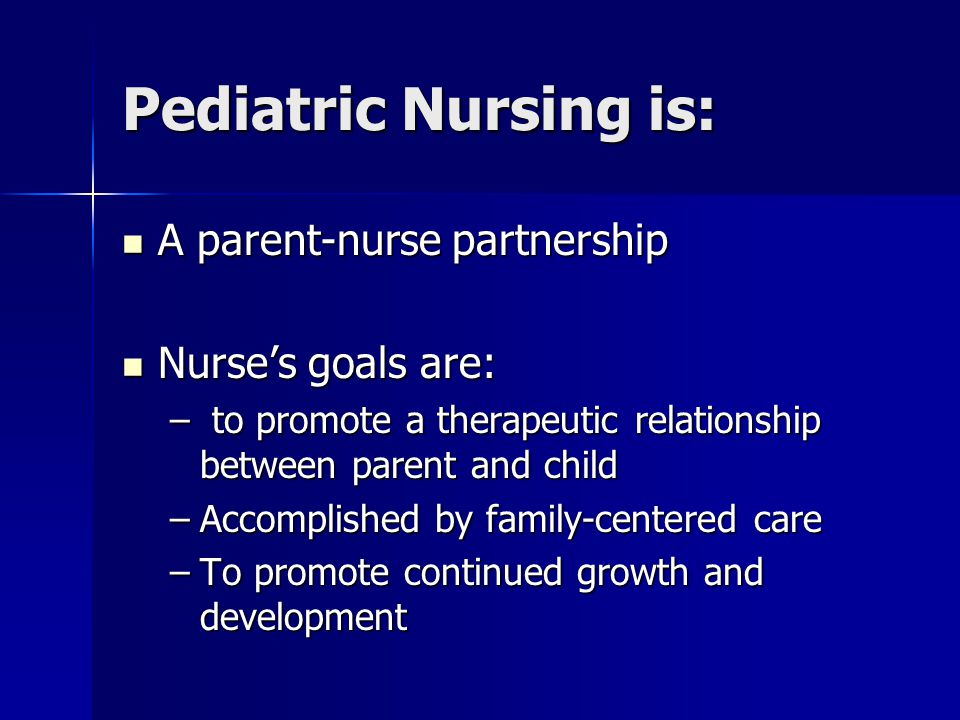 Pediatric Nursing is: A parent-nurse partnership Nurse's goals are: