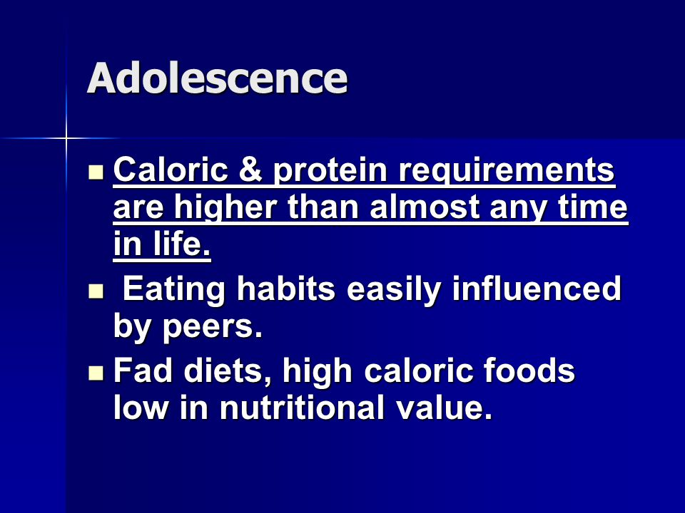 Adolescence Caloric & protein requirements are higher than almost any time in life. Eating habits easily influenced by peers.
