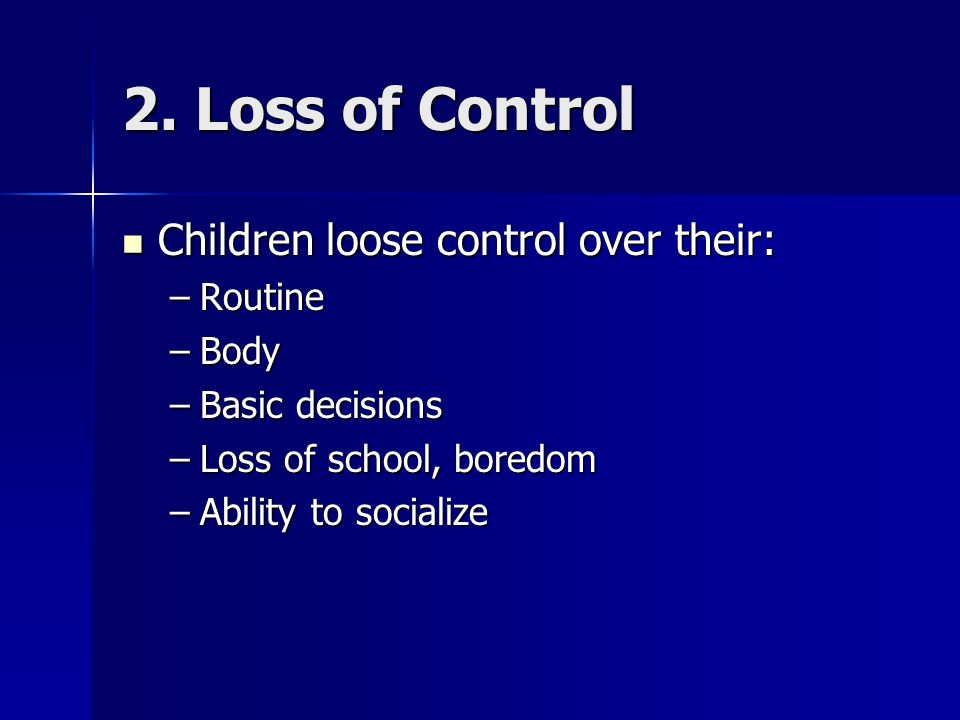 2. Loss of Control Children loose control over their: Routine Body