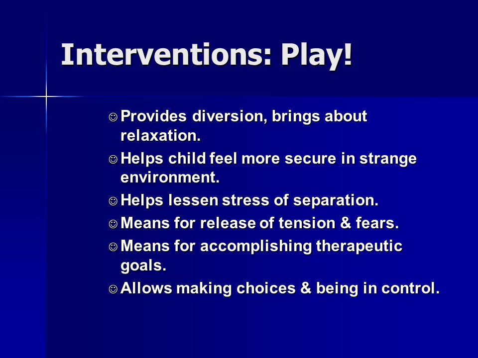 Interventions: Play! Provides diversion, brings about relaxation.