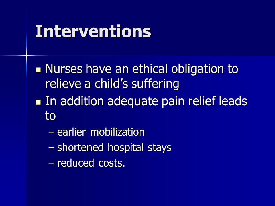 Interventions Nurses have an ethical obligation to relieve a child's suffering. In addition adequate pain relief leads to.
