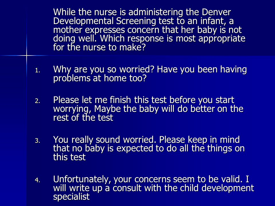 While the nurse is administering the Denver Developmental Screening test to an infant, a mother expresses concern that her baby is not doing well. Which response is most appropriate for the nurse to make