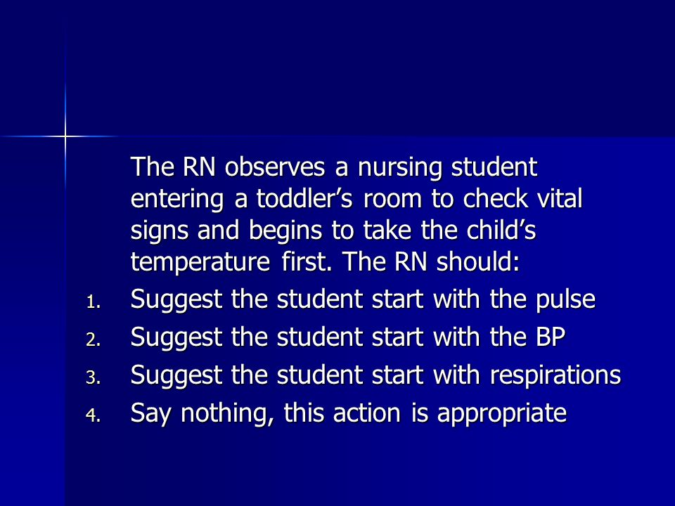The RN observes a nursing student entering a toddler's room to check vital signs and begins to take the child's temperature first. The RN should: