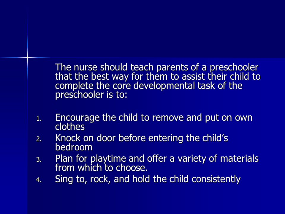 The nurse should teach parents of a preschooler that the best way for them to assist their child to complete the core developmental task of the preschooler is to: