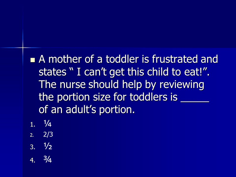 A mother of a toddler is frustrated and states I can't get this child to eat! . The nurse should help by reviewing the portion size for toddlers is _____ of an adult's portion.