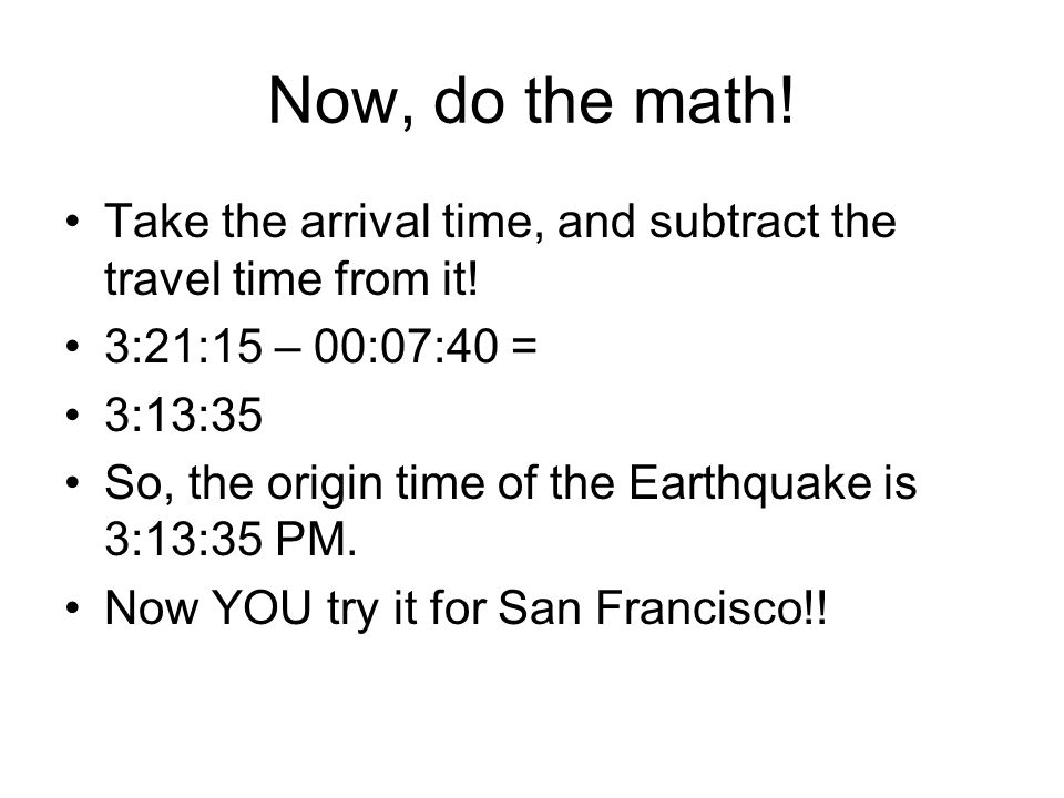 Now, do the math! Take the arrival time, and subtract the travel time from it! 3:21:15 – 00:07:40 =