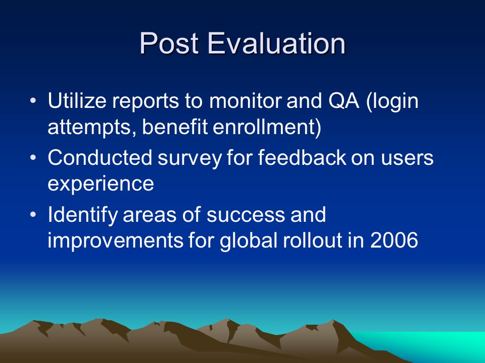 Post Evaluation Utilize reports to monitor and QA (login attempts, benefit enrollment) Conducted survey for feedback on users experience.