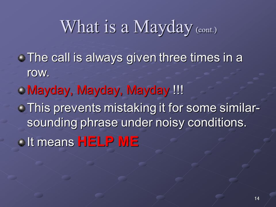 What is a Mayday (cont.) The call is always given three times in a row. Mayday, Mayday, Mayday !!!