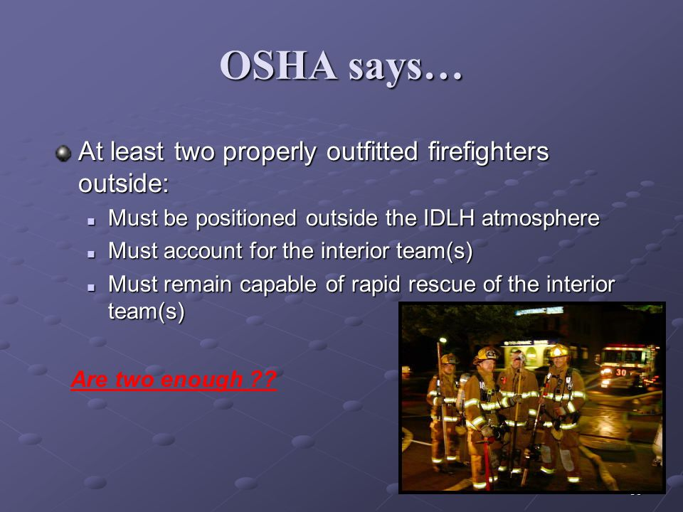 OSHA says… At least two properly outfitted firefighters outside: