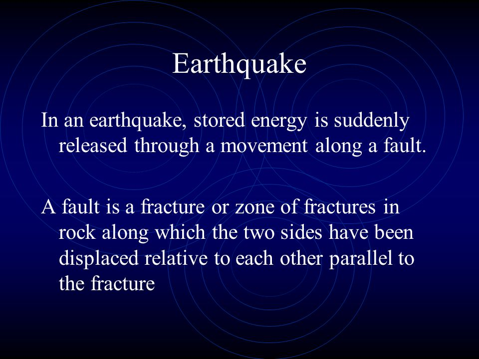 Earthquake In an earthquake, stored energy is suddenly released through a movement along a fault.