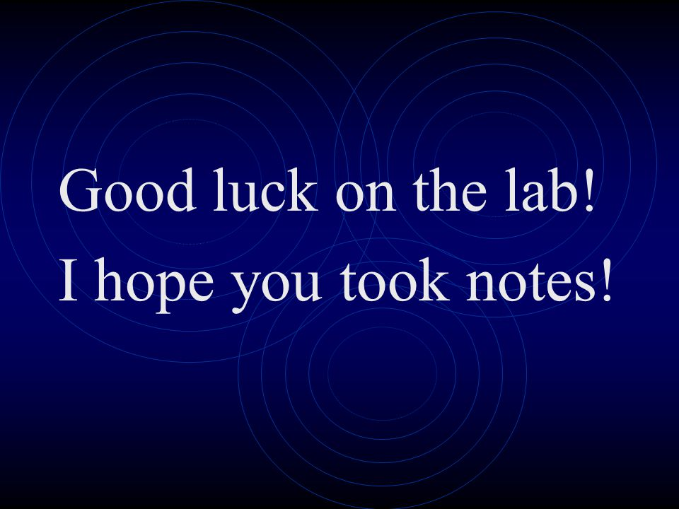 Good luck on the lab! I hope you took notes!