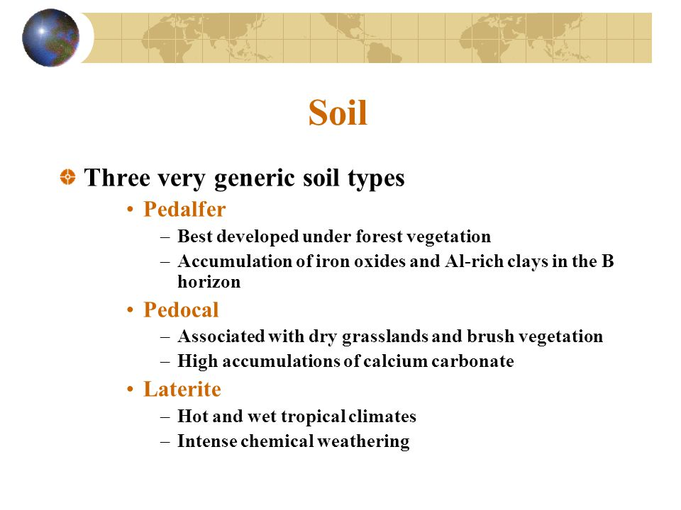 Soil Three very generic soil types Pedalfer Pedocal Laterite