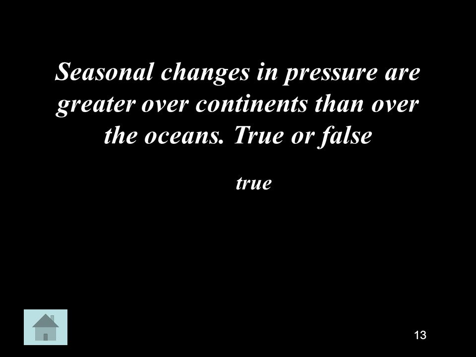 Seasonal changes in pressure are greater over continents than over the oceans. True or false