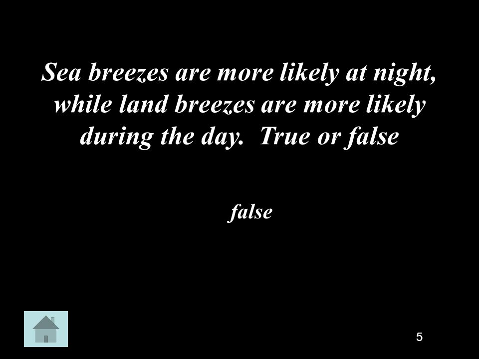 Sea breezes are more likely at night, while land breezes are more likely during the day. True or false