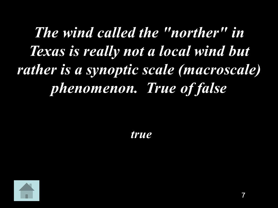 The wind called the norther in Texas is really not a local wind but rather is a synoptic scale (macroscale) phenomenon. True of false