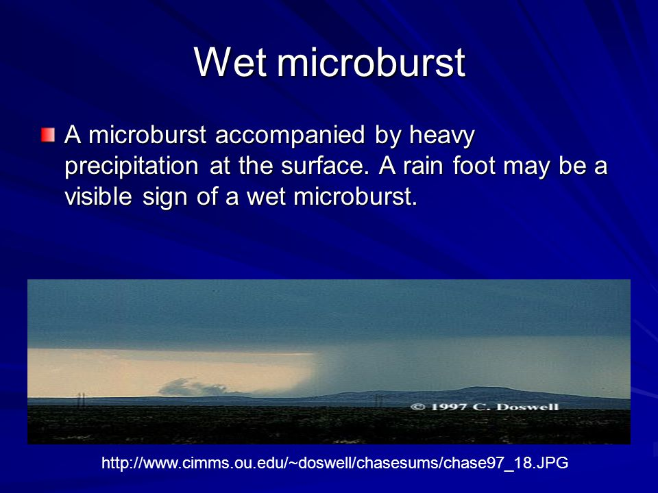 Wet microburst A microburst accompanied by heavy precipitation at the surface. A rain foot may be a visible sign of a wet microburst.