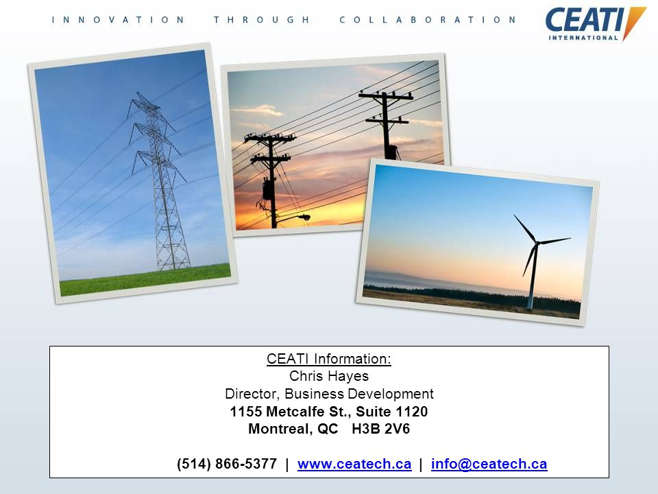 CEATI Information: Chris Hayes Director, Business Development 1155 Metcalfe St., Suite 1120 Montreal, QC H3B 2V6 (514) 866-5377 | www.ceatech.ca | info@ceatech.ca