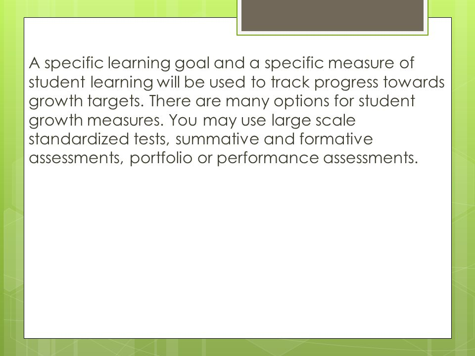 A specific learning goal and a specific measure of student learning will be used to track progress towards growth targets.