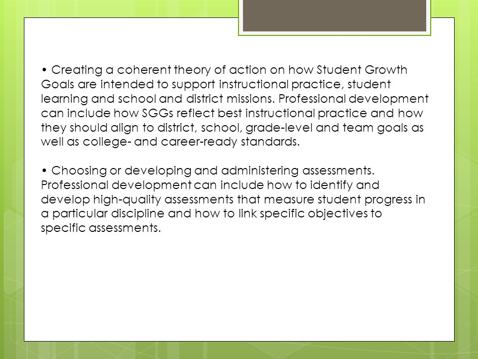 • Creating a coherent theory of action on how Student Growth Goals are intended to support instructional practice, student learning and school and district missions. Professional development can include how SGGs reflect best instructional practice and how they should align to district, school, grade-level and team goals as well as college- and career-ready standards.