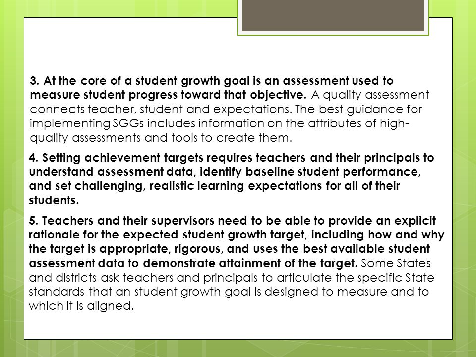 3. At the core of a student growth goal is an assessment used to measure student progress toward that objective. A quality assessment connects teacher, student and expectations. The best guidance for implementing SGGs includes information on the attributes of high-quality assessments and tools to create them.