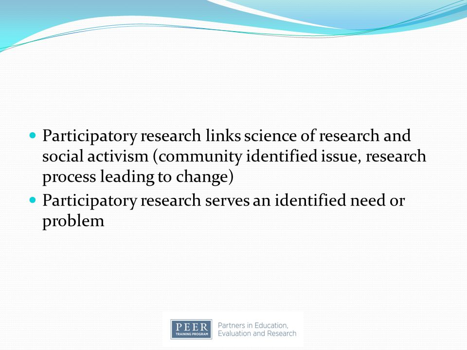 Participatory research links science of research and social activism (community identified issue, research process leading to change)