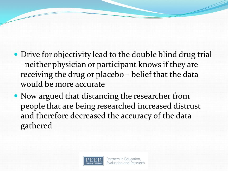 Drive for objectivity lead to the double blind drug trial –neither physician or participant knows if they are receiving the drug or placebo – belief that the data would be more accurate