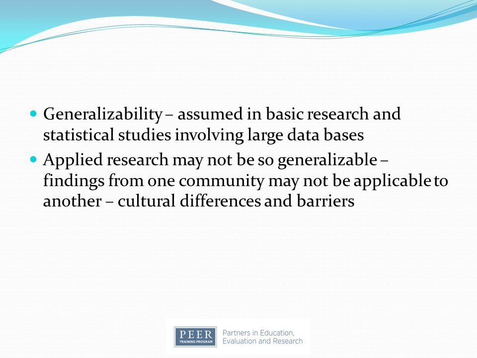Generalizability – assumed in basic research and statistical studies involving large data bases