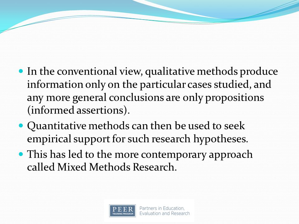 In the conventional view, qualitative methods produce information only on the particular cases studied, and any more general conclusions are only propositions (informed assertions).