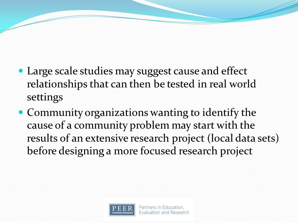 Large scale studies may suggest cause and effect relationships that can then be tested in real world settings