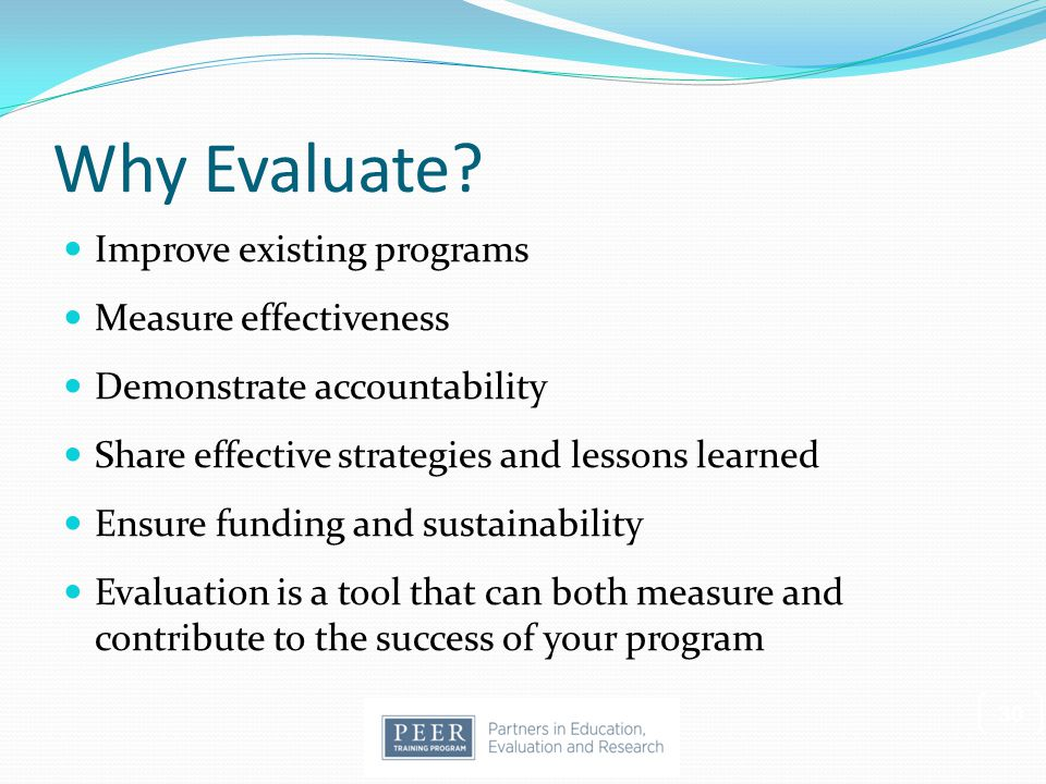 Why Evaluate Improve existing programs Measure effectiveness
