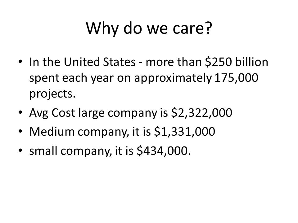 Why do we care In the United States - more than $250 billion spent each year on approximately 175,000 projects.