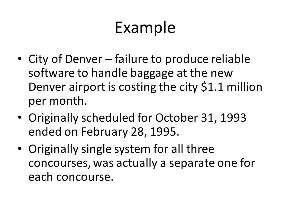 Example City of Denver – failure to produce reliable software to handle baggage at the new Denver airport is costing the city $1.1 million per month.