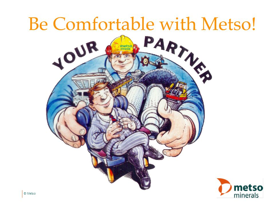 Be Comfortable with Metso!